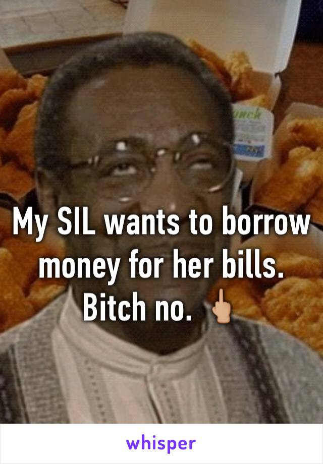 My SIL wants to borrow money for her bills. Bitch no. 🖕🏼