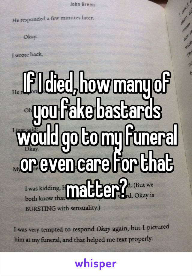 If I died, how many of you fake bastards would go to my funeral or even care for that matter?