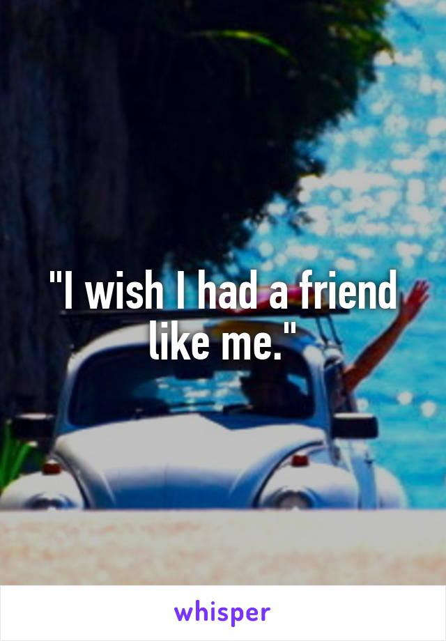 """""""I wish I had a friend like me."""""""