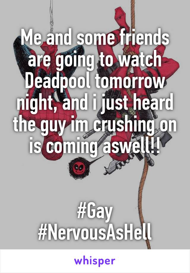 Me and some friends are going to watch Deadpool tomorrow night, and i just heard the guy im crushing on is coming aswell!!   #Gay #NervousAsHell
