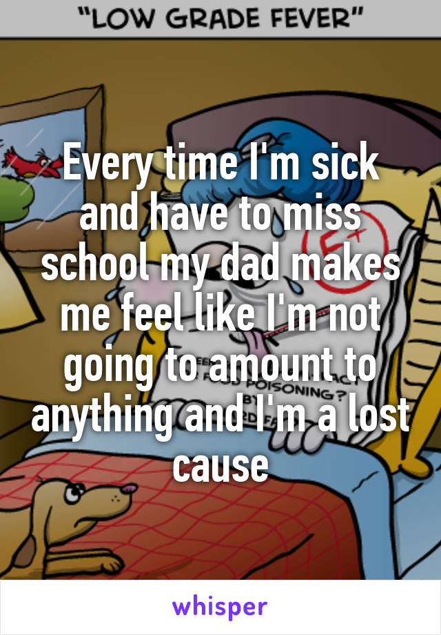 Every time I'm sick and have to miss school my dad makes me feel like I'm not going to amount to anything and I'm a lost cause