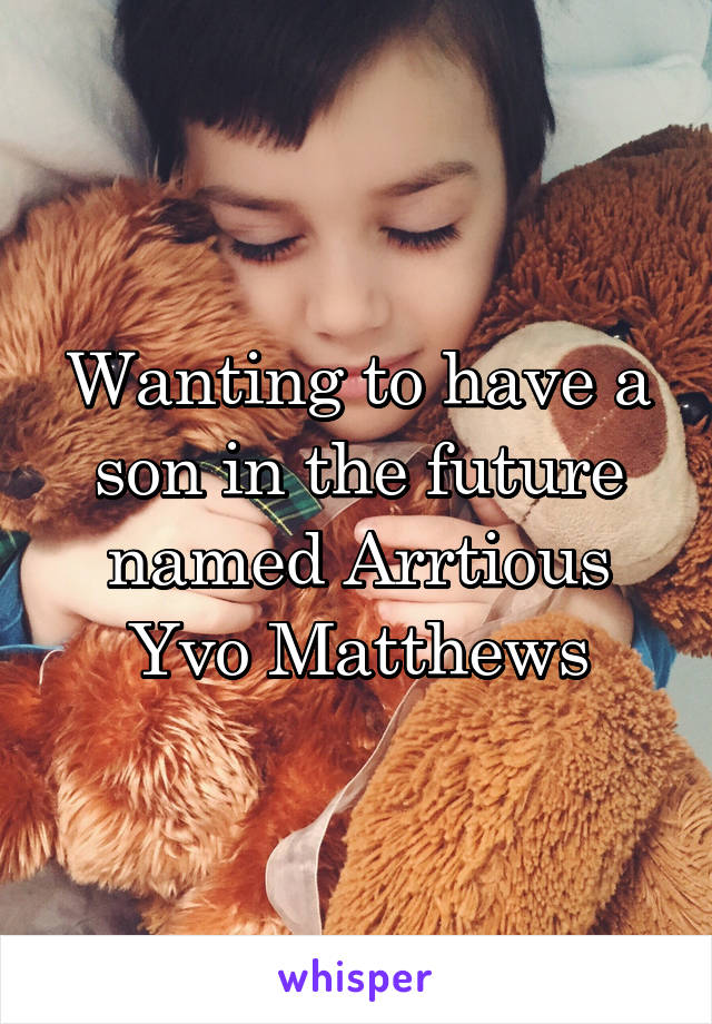 Wanting to have a son in the future named Arrtious Yvo Matthews