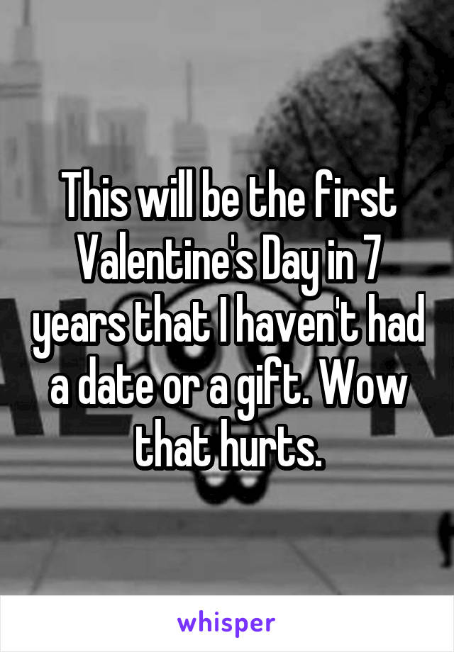 This will be the first Valentine's Day in 7 years that I haven't had a date or a gift. Wow that hurts.