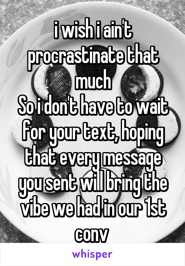 i wish i ain't procrastinate that much So i don't have to wait for your text, hoping that every message you sent will bring the vibe we had in our 1st conv