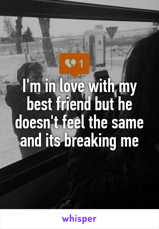I'm in love with my best friend but he doesn't feel the same and its breaking me