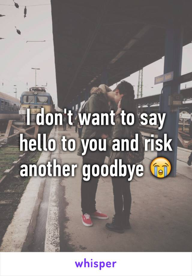 I don't want to say hello to you and risk another goodbye 😭
