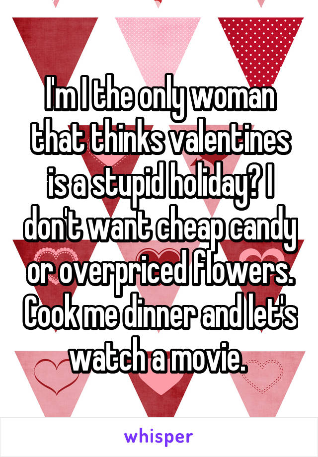I'm I the only woman that thinks valentines is a stupid holiday? I don't want cheap candy or overpriced flowers. Cook me dinner and let's watch a movie.