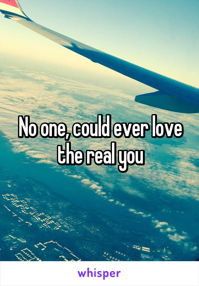 No one, could ever love the real you