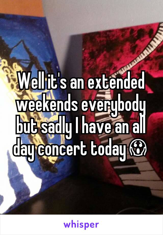 Well it's an extended weekends everybody but sadly I have an all day concert today😱