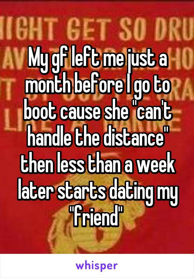 """My gf left me just a month before I go to boot cause she """"can't handle the distance"""" then less than a week later starts dating my """"friend"""""""