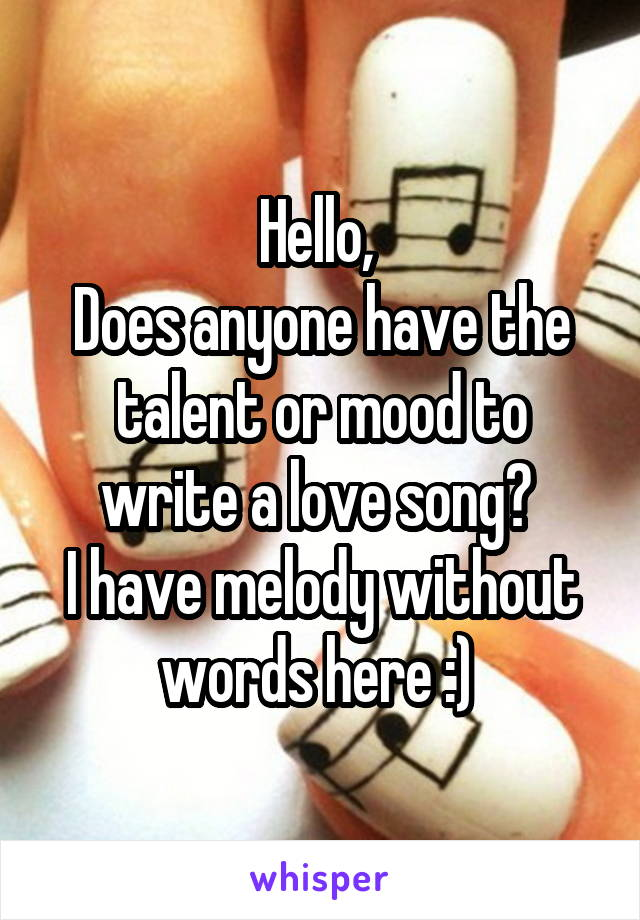 Hello,  Does anyone have the talent or mood to write a love song?  I have melody without words here :)