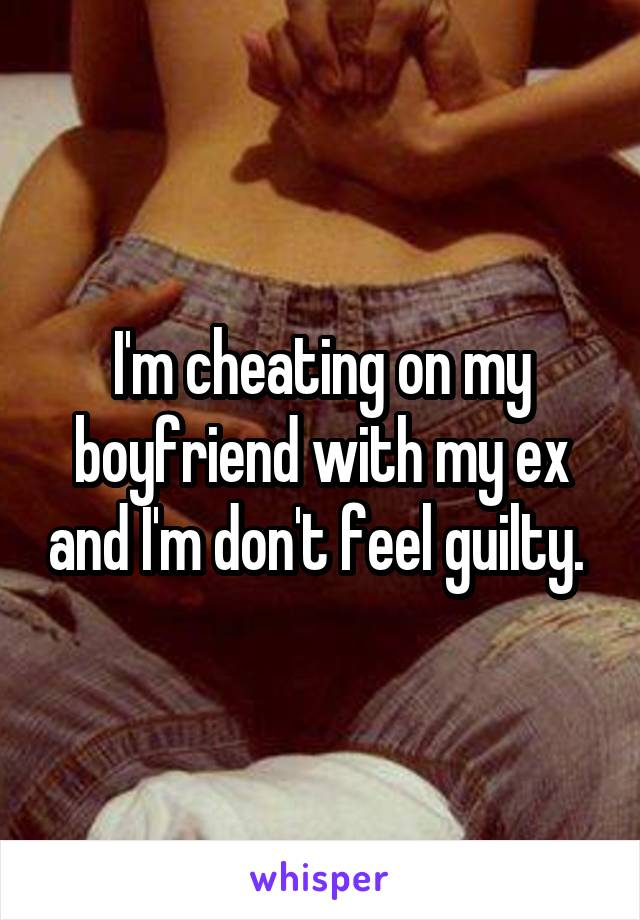 I'm cheating on my boyfriend with my ex and I'm don't feel guilty.
