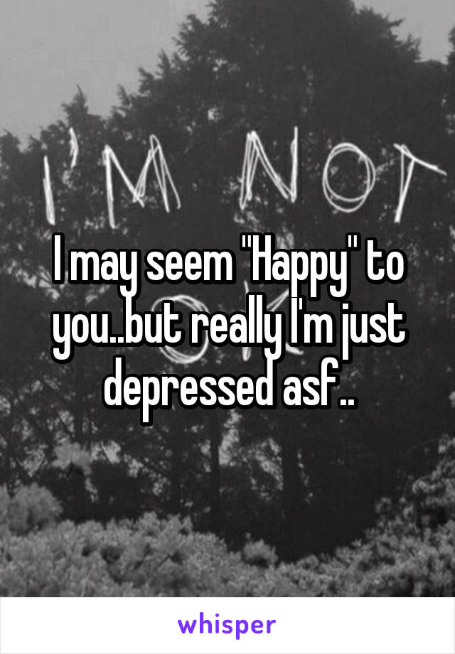 "I may seem ""Happy"" to you..but really I'm just depressed asf.."
