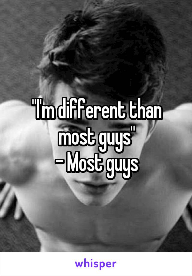 """I'm different than most guys"" - Most guys"