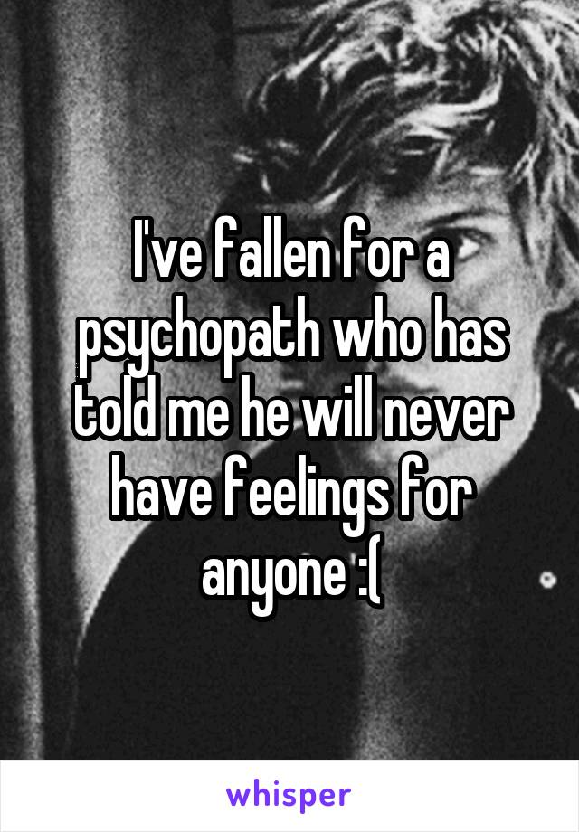 I've fallen for a psychopath who has told me he will never have feelings for anyone :(