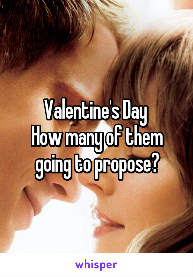 Valentine's Day  How many of them going to propose?
