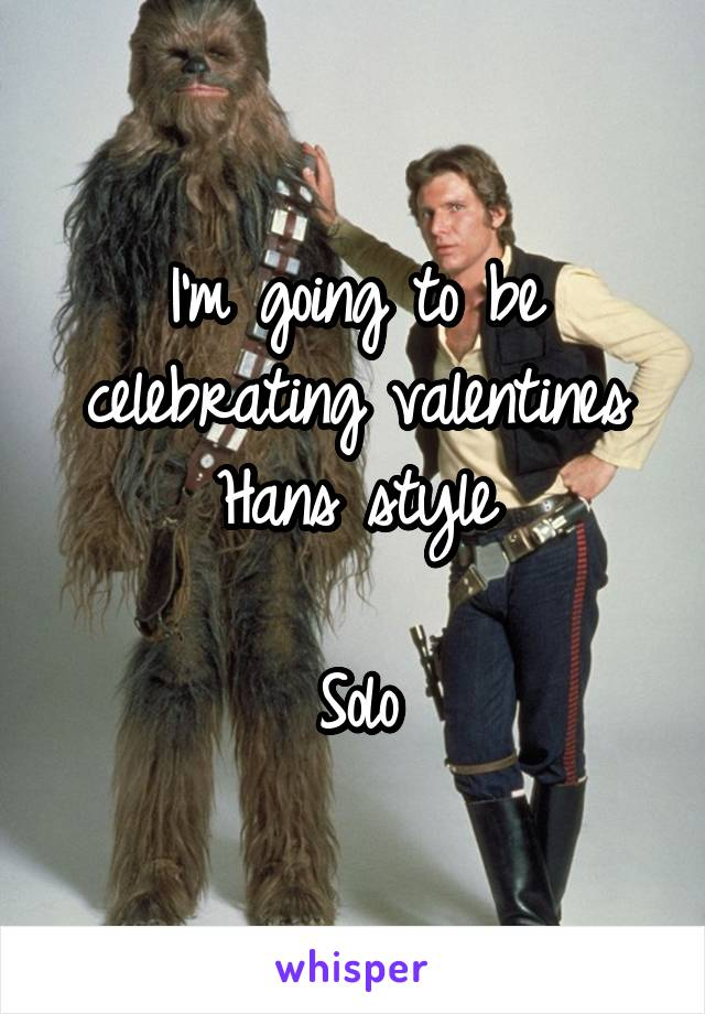 I'm going to be celebrating valentines Hans style  Solo