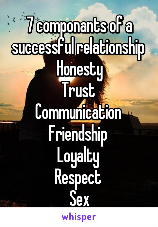 7 componants of a successful relationship  Honesty Trust  Communication  Friendship  Loyalty  Respect  Sex