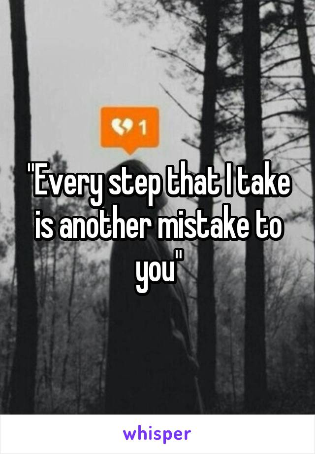 """Every step that I take is another mistake to you"""