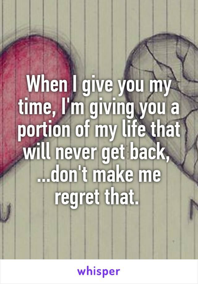 When I give you my time, I'm giving you a portion of my life that will never get back,  ...don't make me regret that.