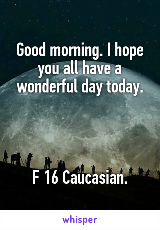Good morning. I hope you all have a wonderful day today.     F 16 Caucasian.
