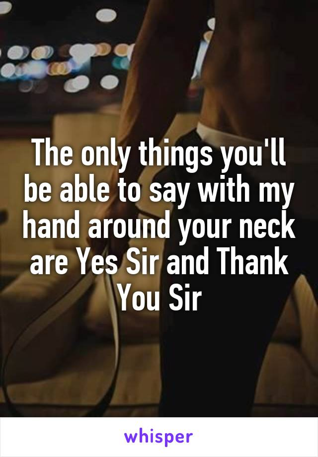 The only things you'll be able to say with my hand around your neck are Yes Sir and Thank You Sir