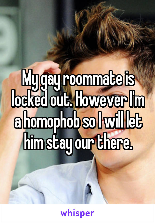 My gay roommate is locked out. However I'm a homophob so I will let him stay our there.
