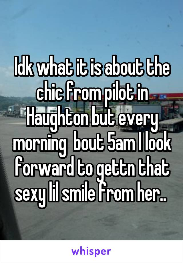 Idk what it is about the chic from pilot in Haughton but every morning  bout 5am I look forward to gettn that sexy lil smile from her..