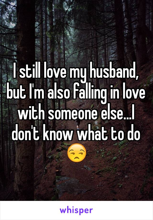 I still love my husband, but I'm also falling in love with someone else...I don't know what to do 😒