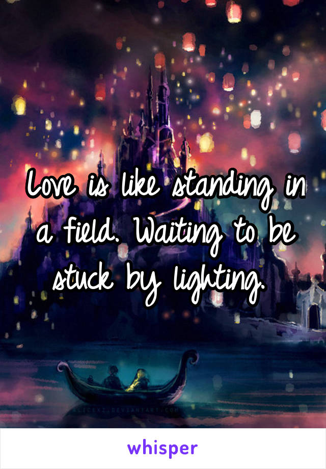 Love is like standing in a field. Waiting to be stuck by lighting.