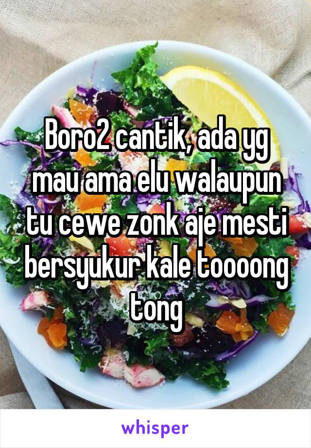 Boro2 cantik, ada yg mau ama elu walaupun tu cewe zonk aje mesti bersyukur kale toooong tong