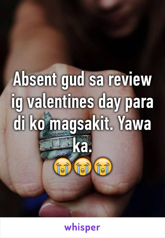 Absent gud sa review ig valentines day para di ko magsakit. Yawa ka.  😭😭😭