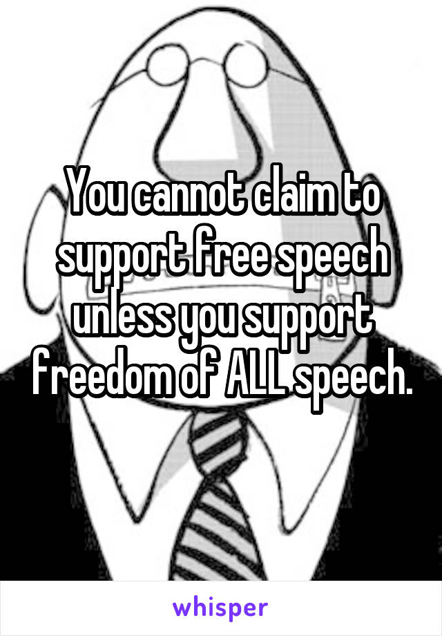 You cannot claim to support free speech unless you support freedom of ALL speech.