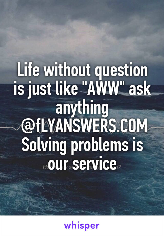 "Life without question is just like ""AWW"" ask anything  @fLYANSWERS.COM Solving problems is our service"
