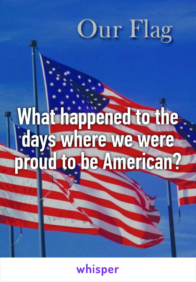 What happened to the days where we were proud to be American?