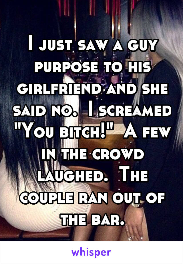 "I just saw a guy purpose to his girlfriend and she said no.  I screamed ""You bitch!""  A few in the crowd laughed.  The couple ran out of the bar."