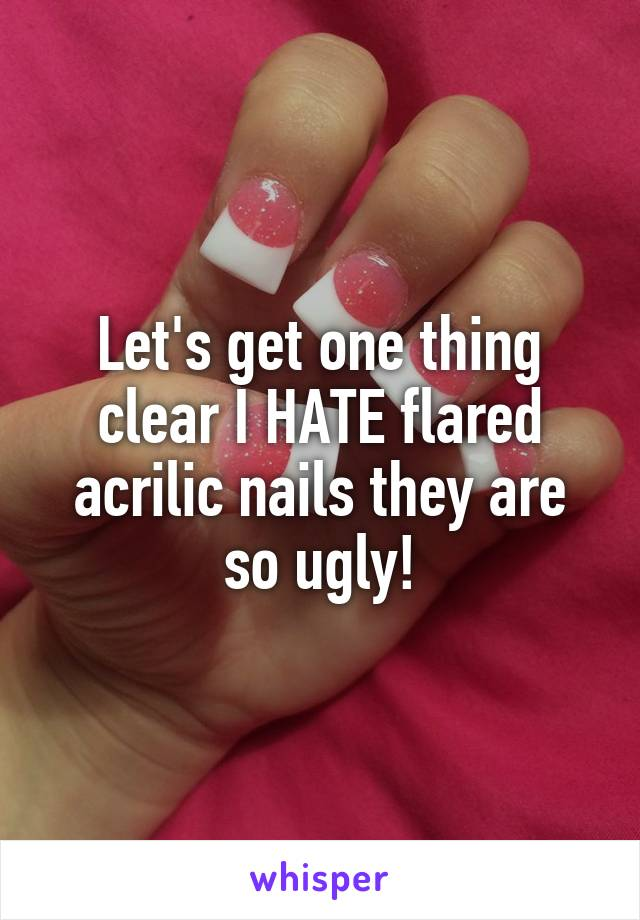 Let's get one thing clear I HATE flared acrilic nails they are so ugly!