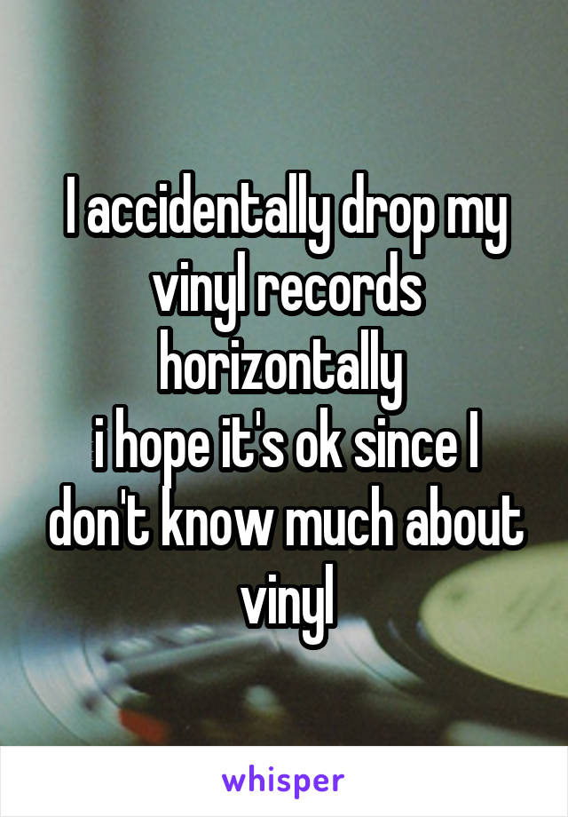 I accidentally drop my vinyl records horizontally  i hope it's ok since I don't know much about vinyl
