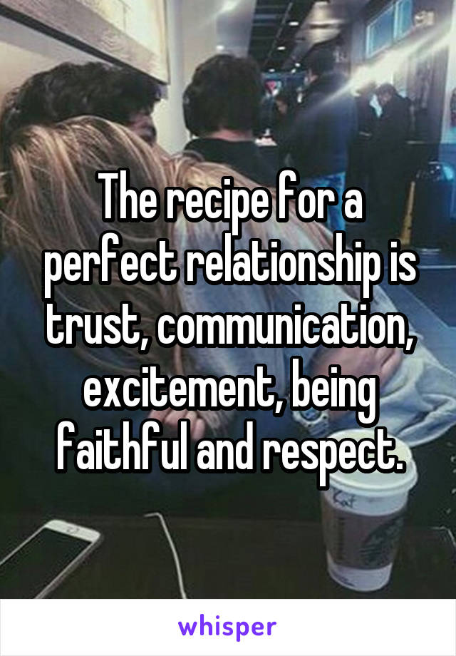 The recipe for a perfect relationship is trust, communication, excitement, being faithful and respect.