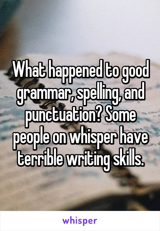 What happened to good grammar, spelling, and punctuation? Some people on whisper have terrible writing skills.