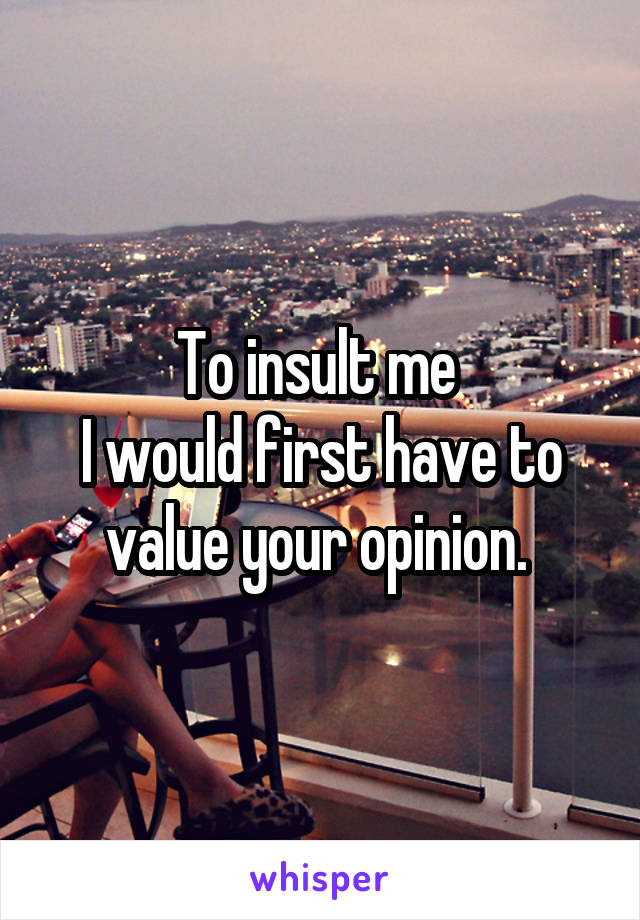 To insult me  I would first have to value your opinion.