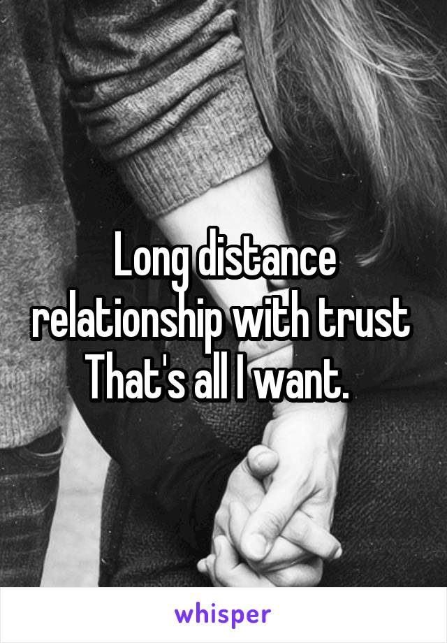 Long distance relationship with trust  That's all I want.