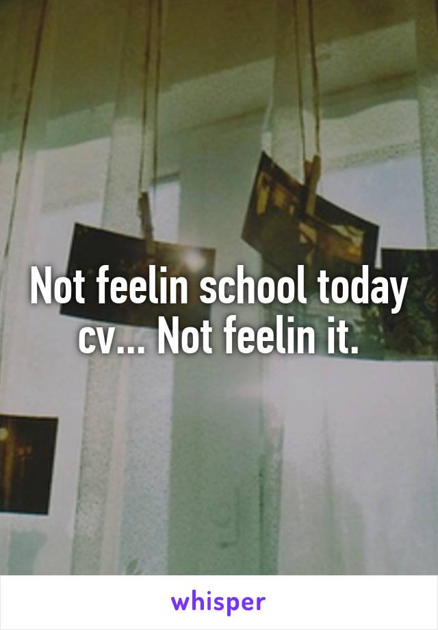 Not feelin school today cv... Not feelin it.