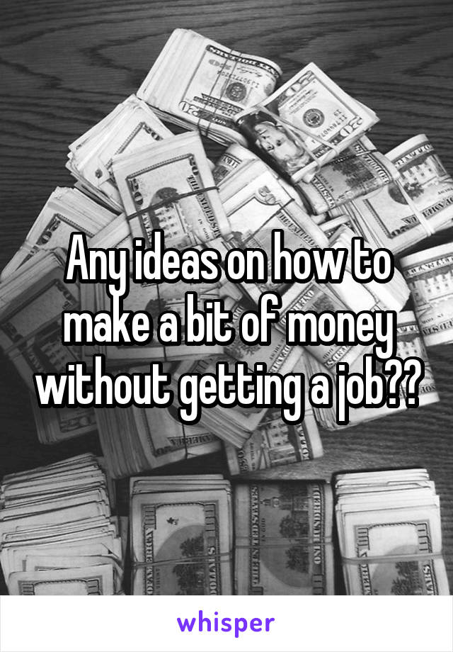 Any ideas on how to make a bit of money without getting a job??