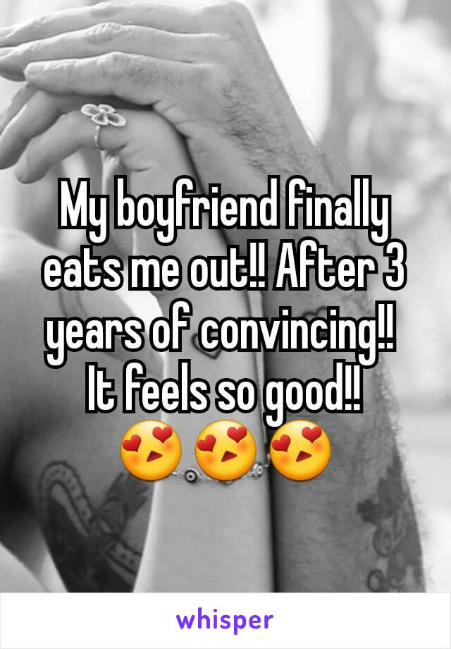 My boyfriend finally eats me out!! After 3 years of convincing!!  It feels so good!! 😍😍😍