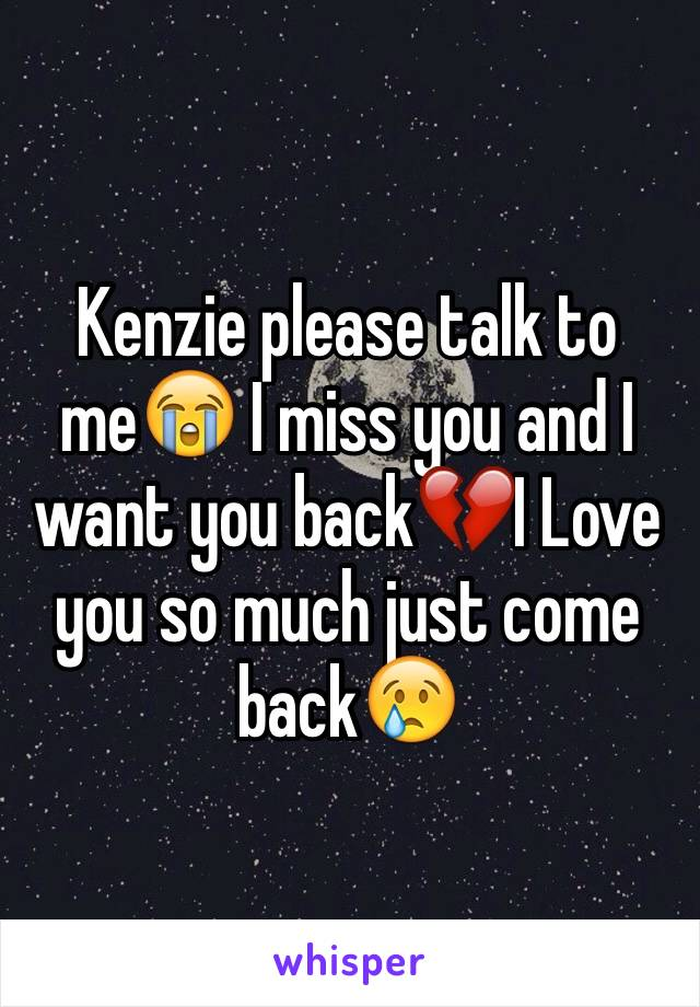 Kenzie please talk to me😭 I miss you and I want you back💔I Love you so much just come back😢