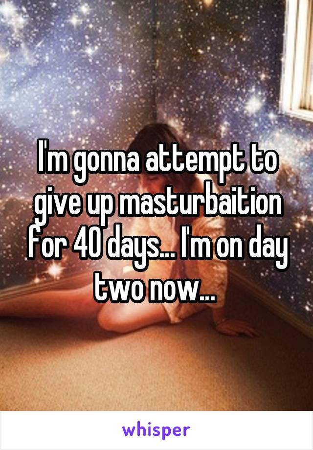 I'm gonna attempt to give up masturbaition for 40 days... I'm on day two now...