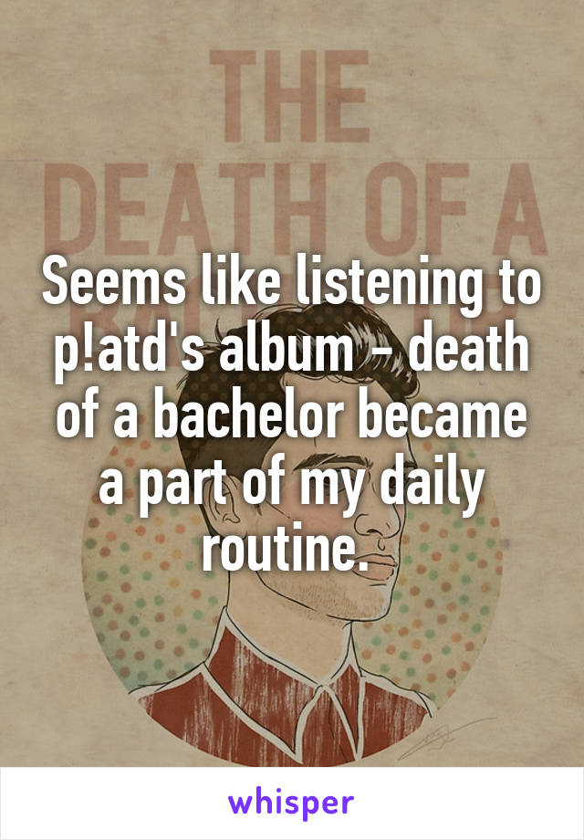 Seems like listening to p!atd's album - death of a bachelor became a part of my daily routine.