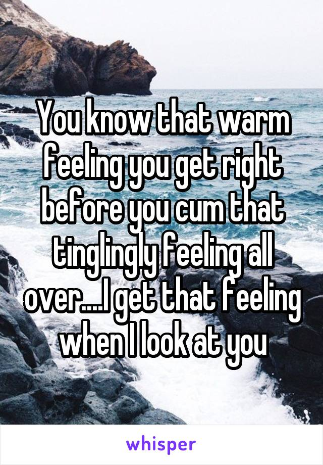 You know that warm feeling you get right before you cum that tinglingly feeling all over....I get that feeling when I look at you