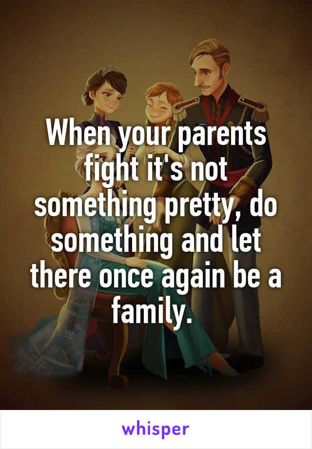 When your parents fight it's not something pretty, do something and let there once again be a family.